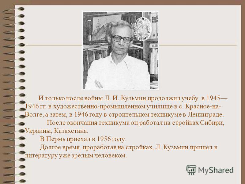 И только после войны Л. И. Кузьмин продолжил учебу в 1945 1946 гг. в художественно-промышленном училище в с. Красное-на- Волге, а затем, в 1946 году в строительном техникуме в Ленинграде. После окончания техникума он работал на стройках Сибири, Украи