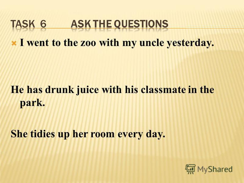 I went to the zoo with my uncle yesterday. He has drunk juice with his classmate in the park. She tidies up her room every day.