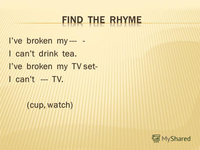 Ive broken my --- - I cant drink tea. Ive broken my TV set- I cant --- TV. (cup, watch)