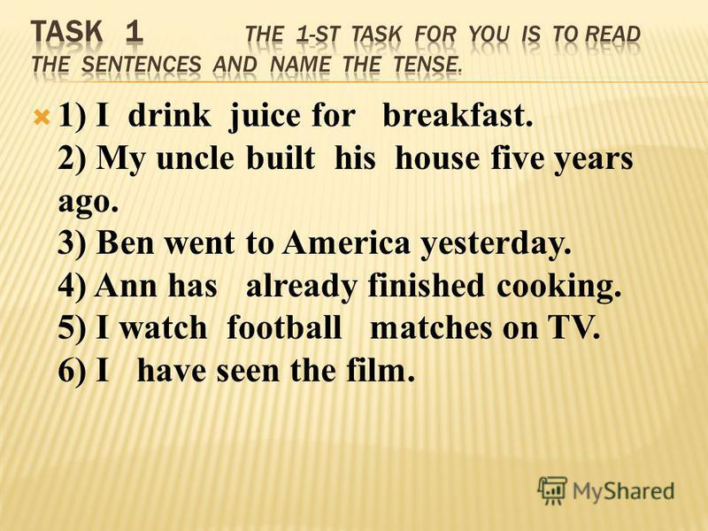 1) I drink juice for breakfast. 2) My uncle built his house five years ago. 3) Ben went to America yesterday. 4) Ann has already finished cooking. 5) I watch football matches on TV. 6) I have seen the film.