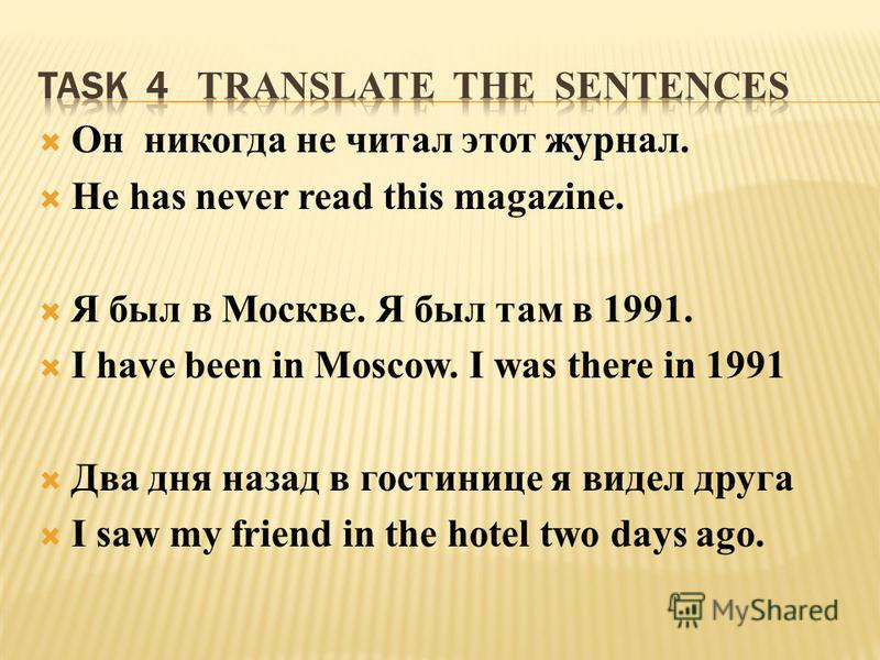 Он никогда не читал этот журнал. He has never read this magazine. Я был в Москве. Я был там в 1991. I have been in Moscow. I was there in 1991 Два дня назад в гостинице я видел друга I saw my friend in the hotel two days ago.