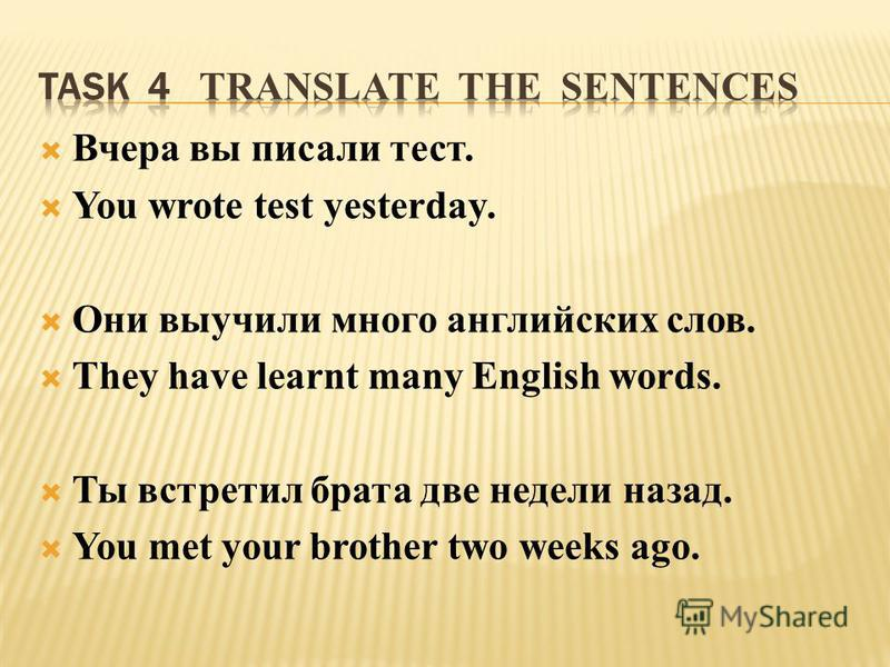Вчера вы писали тест. You wrote test yesterday. Они выучили много английских слов. They have learnt many English words. Ты встретил брата две недели назад. You met your brother two weeks ago.