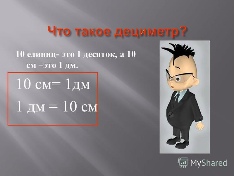 10 единиц - это 1 десяток, а 10 см – это 1 дм. 10 см = 1 дм 1 дм = 10 см