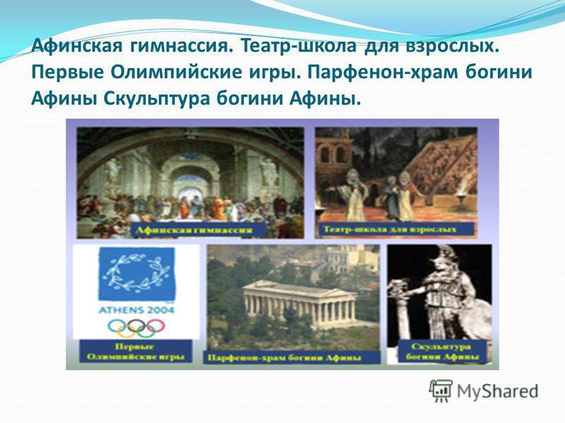 Афинская гимнасия. Театр-школа для взрослых. Первые Олимпийские игры. Парфенон-храм богини Афины Скульптура богини Афины.