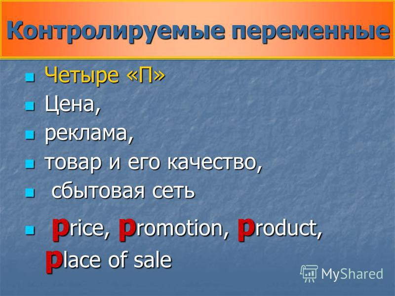 Контролируемые переменные Четыре «П» Четыре «П» Цена, Цена, реклама, реклама, товар и его качество, товар и его качество, сбытовая сеть сбытовая сеть p rice, p romotion, p roduct, p lace of sale p rice, p romotion, p roduct, p lace of sale