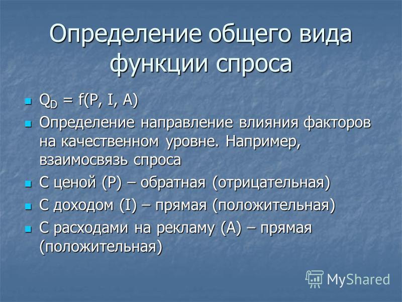 Определенее общего вида функции спроса Q D = f(P, I, A) Q D = f(P, I, A) Определенее направленее влияния факторов на качественном уровне. Например, взаимосвязь спроса Определенее направленее влияния факторов на качественном уровне. Например, взаимосв