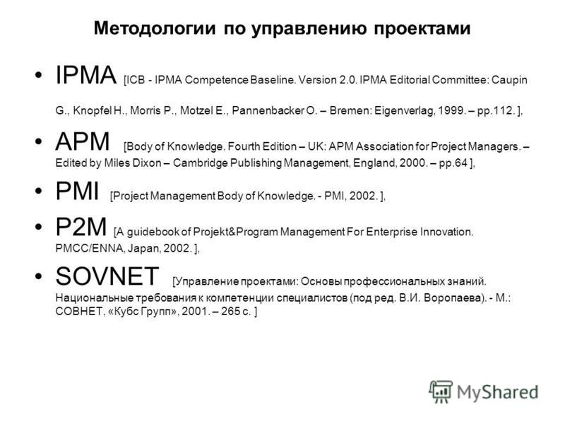 Методологии по управлению проектами IPMA [ICB - IPMA Competence Baseline. Version 2.0. IPMA Editorial Committee: Caupin G., Knopfel H., Morris P., Motzel E., Pannenbacker O. – Bremen: Eigenverlag, 1999. – pp.112. ], APM [Body of Knowledge. Fourth Edi