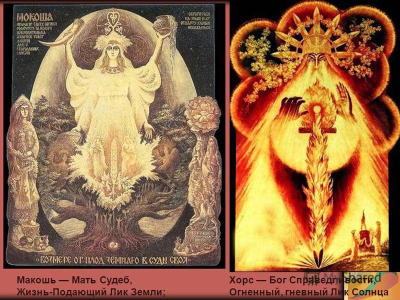 Макошь Мать Судеб, Жизнь-Подающий Лик Земли; Хорс Бог Справедливости, Огненный, гневный Лик Солнца