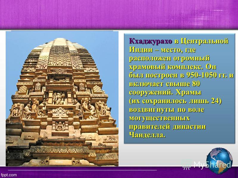 Кхаджурахо в Центральной Индии – место, где расположен огромный храмовый комплекс. Он был построен в 950-1050 гг. и включает свыше 80 сооружений. Храмы (их сохранилось лишь 24) воздвигнуты по воле могущественных правителей династии Чанделла.