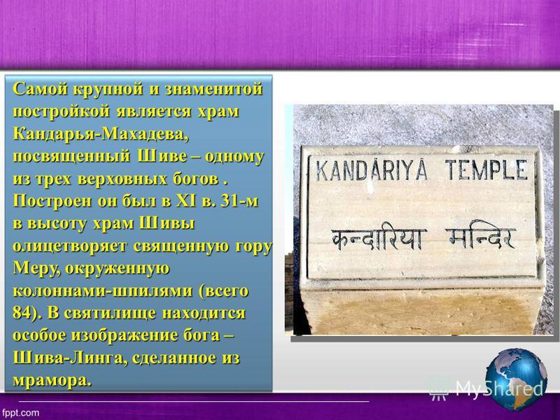 Самой крупной и знаменитой постройкой является храм Кандарья-Махадева, посвященный Шиве – одному из трех верховных богов. Построен он был в XI в. 31-м в высоту храм Шивы олицетворяет священную гору Меру, окруженную колоннами-шпилями (всего 84). В свя