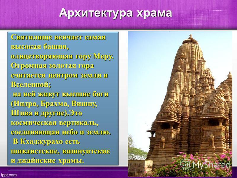 Архитектура храма Святилище венчает самая высокая башня, олицетворяющая гору Меру. Огромная золотая гора считается центром земли и Вселенной; на ней живут высшие боги (Индра, Брахма, Вишну, Шива и другие).Это космическая вертикаль, соединяющая небо и