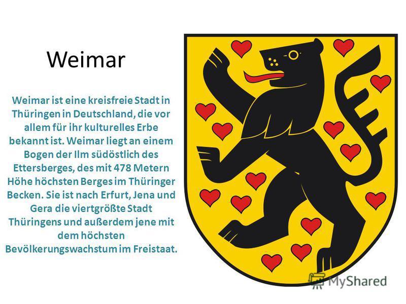 Weimar Weimar ist eine kreisfreie Stadt in Thüringen in Deutschland, die vor allem für ihr kulturelles Erbe bekannt ist. Weimar liegt an einem Bogen der Ilm südöstlich des Ettersberges, des mit 478 Metern Höhe höchsten Berges im Thüringer Becken. Sie