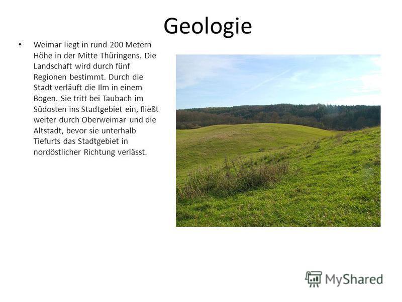 Geologie Weimar liegt in rund 200 Metern Höhe in der Mitte Thüringens. Die Landschaft wird durch fünf Regionen bestimmt. Durch die Stadt verläuft die Ilm in einem Bogen. Sie tritt bei Taubach im Südosten ins Stadtgebiet ein, fließt weiter durch Oberw