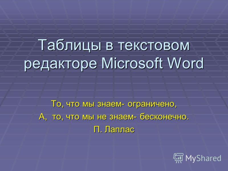 Таблицы в текстовом редакторе Microsoft Word То, что мы знаем- ограничено, А, то, что мы не знаем- бесконечно. П. Лаплас