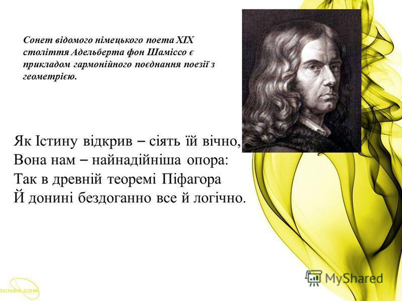 Сонет відомого німецького поета ХІХ століття Адельберта фон Шаміссо є прикладом гармонійного поєднання поезії з геометрією. Як Істину відкрив – сіять їй вічно, Вона нам – найнадійніша опора: Так в древній теоремі Піфагора Й донині бездоганно все й ло