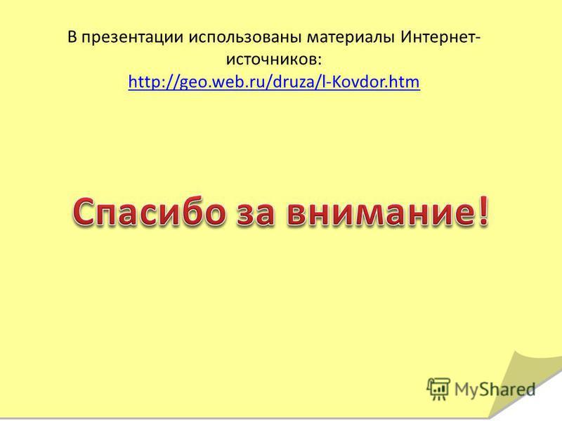 В презентации использованы материалы Интернет- источников: http://geo.web.ru/druza/l-Kovdor.htm