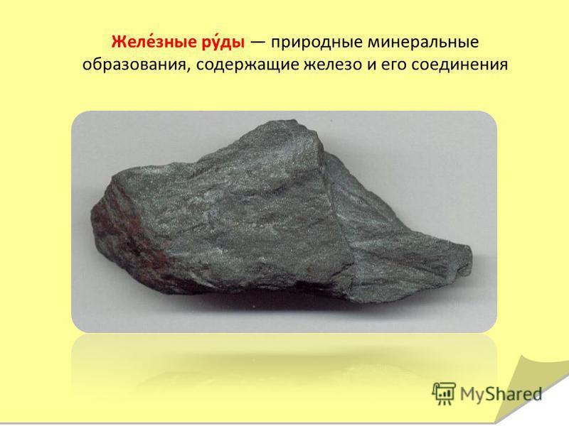 Желе́зные ру́ды природные минеральные образования, содержащие железо и его соединения