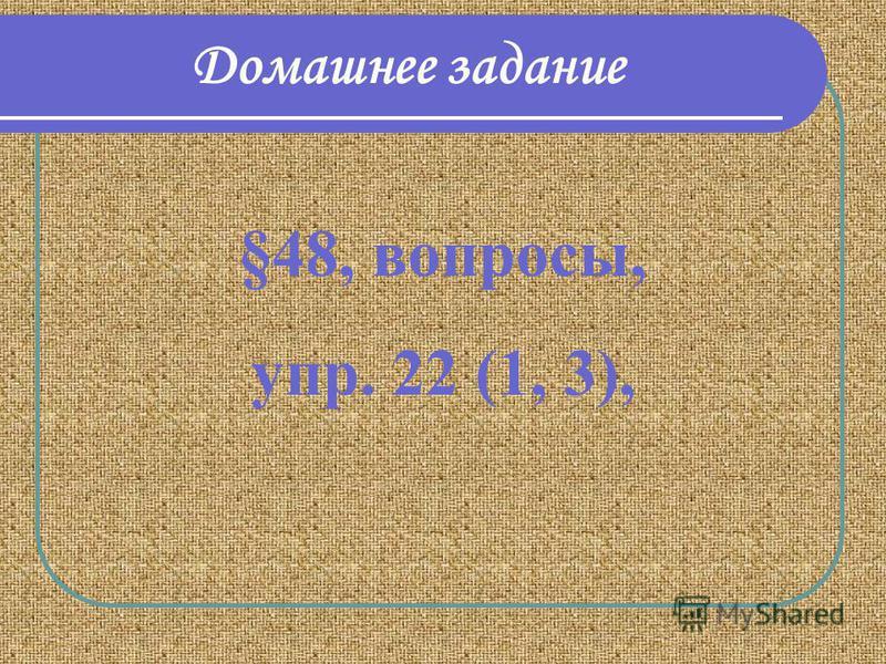 Домашнее задание §48, вопросы, упр. 22 (1, 3),
