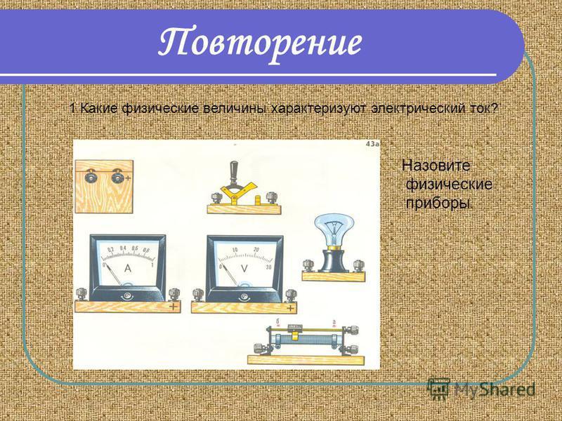 Повторение 1 Какие физические величины характеризуют электрический ток? Назовите физические приборы