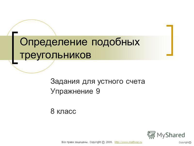 Определение подобных треугольников Задания для устного счета Упражнение 9 8 класс Все права защищены. Copyright 2009. http://www.mathvaz.ruhttp://www.mathvaz.ru с Copyright с