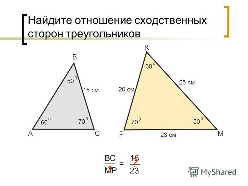 Найдите отношение сходственных сторон треугольников А В С ВС МР = 15 23 15 см 25 см ? Р К М 50 0 60 0 70 0 50 0 60 0 70 0 20 см 23 см ?