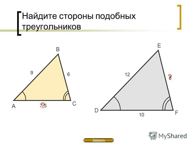 7,5 Найдите стороны подобных треугольников А В С 12 9 ? D E F 8 ? 1010 6 Закрыть