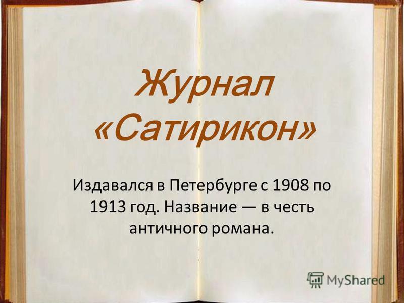 Журнал «Сатирикон» Издавался в Петербурге с 1908 по 1913 год. Название в честь античного романа.