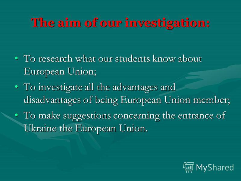 The aim of our investigation: To research what our students know about European Union;To research what our students know about European Union; To investigate all the advantages and disadvantages of being European Union member;To investigate all the a