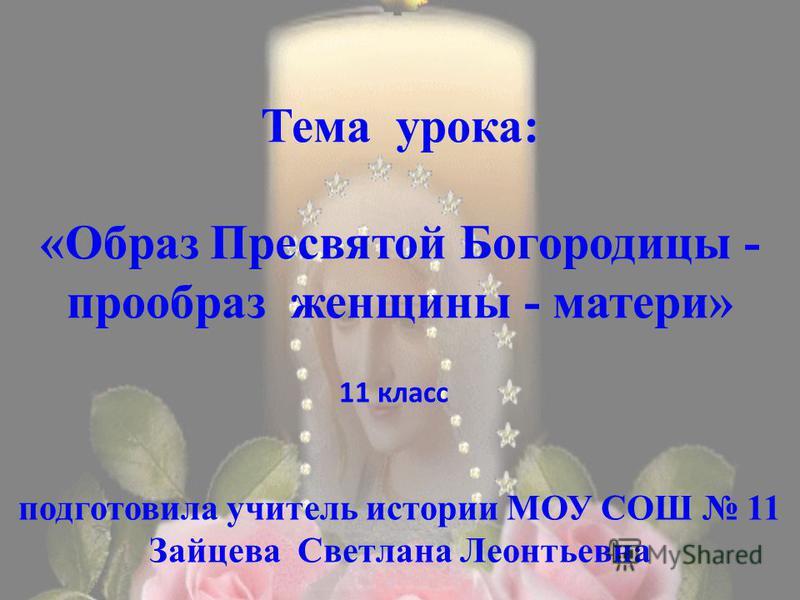 Тема урока: «Образ Пресвятой Богородицы - прообраз женщины - матери» подготовила учитель истории МОУ СОШ 11 Зайцева Светлана Леонтьевна 11 класс