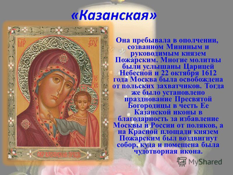 «Казанская» Она пребывала в ополчении, созванном Мининым и руководимым князем Пожарским. Многие молитвы были услышаны Царицей Небесной и 22 октября 1612 года Москва была освобождена от польских захватчиков. Тогда же было установлено празднование Прес