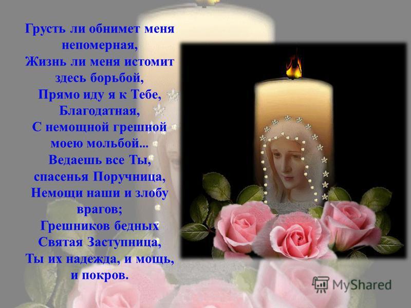 Грусть ли обнимет меня непомерная, Жизнь ли меня истомит здесь борьбой, Прямо иду я к Тебе, Благодатная, С немощной грешной моею мольбой … Ведаешь все Ты, спасенья Поручница, Немощи наши и злобу врагов; Грешников бедных Святая Заступница, Ты их надеж