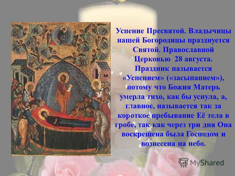 Успение Пресвятой. Владычицы нашей Богородицы празднуется Святой. Православной Церковью 28 августа. Праздник называется «Успением» («засыпанием»), потому что Божия Матерь умерла тихо, как бы уснула, а, главное, называется так за короткое пребывание Е
