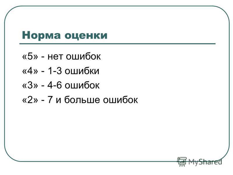 Норма оценки «5» - нет ошибок «4» - 1-3 ошибки «3» - 4-6 ошибок «2» - 7 и больше ошибок
