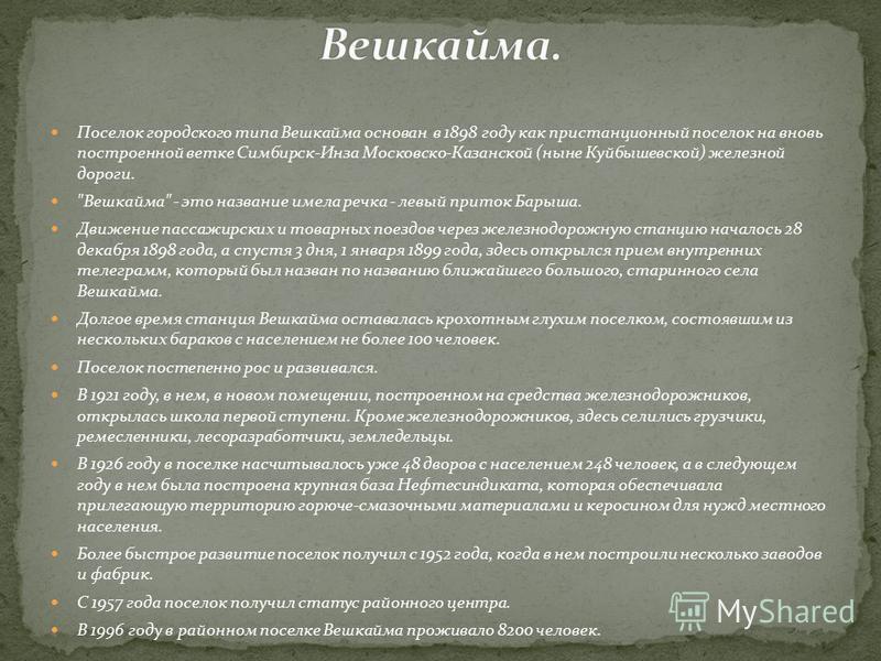 Поселок городского типа Вешкайма основан в 1898 году как пристанционный поселок на вновь построенной ветке Симбирск-Инза Московско-Казанской (ныне Куйбышевской) железной дороги.