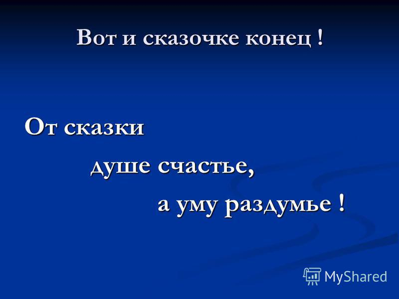 Вот и сказочке конец ! От сказки душе счастье, душе счастье, а уму раздумье ! а уму раздумье !