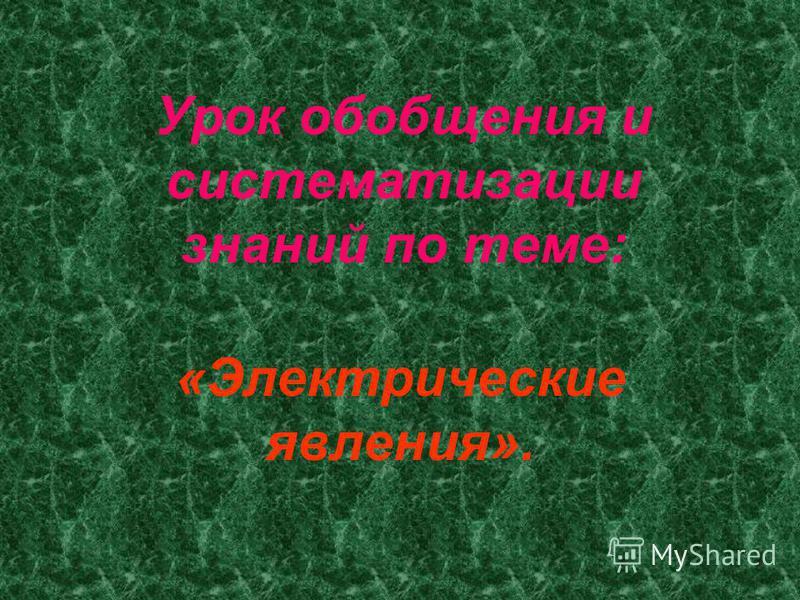 Урок обобщения и систематизации знаний по теме: «Электрические явления».