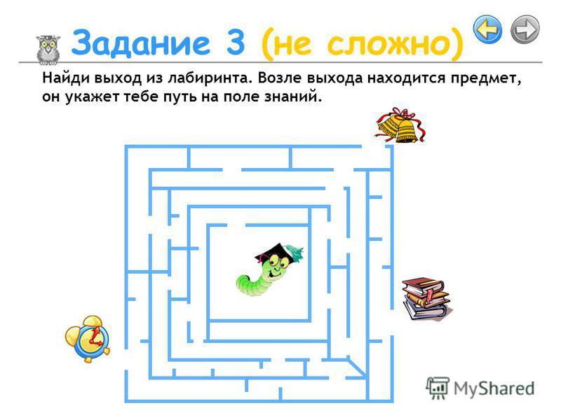 Задание 3 (не сложно) Найди выход из лабиринта. Возле выхода находится предмет, он укажет тебе путь на поле знаний.