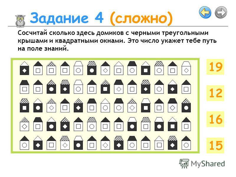 Задание 4 (сложно) Сосчитай сколько здесь домиков с черными треугольными крышами и квадратными окнами. Это число укажет тебе путь на поле знаний. 19 12 16 15