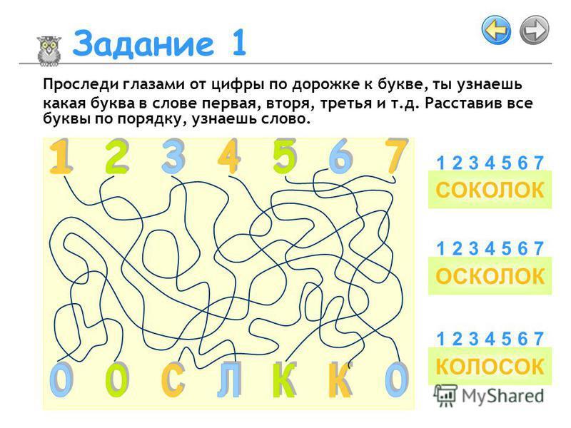 Задание 1 СОКОЛОК ОСКОЛОК КОЛОСОК 3456217 3456217 3456217 Проследи глазами от цифры по дорожке к букве, ты узнаешь какая буква в слове первая, вторя, третья и т.д. Расставив все буквы по порядку, узнаешь слово.