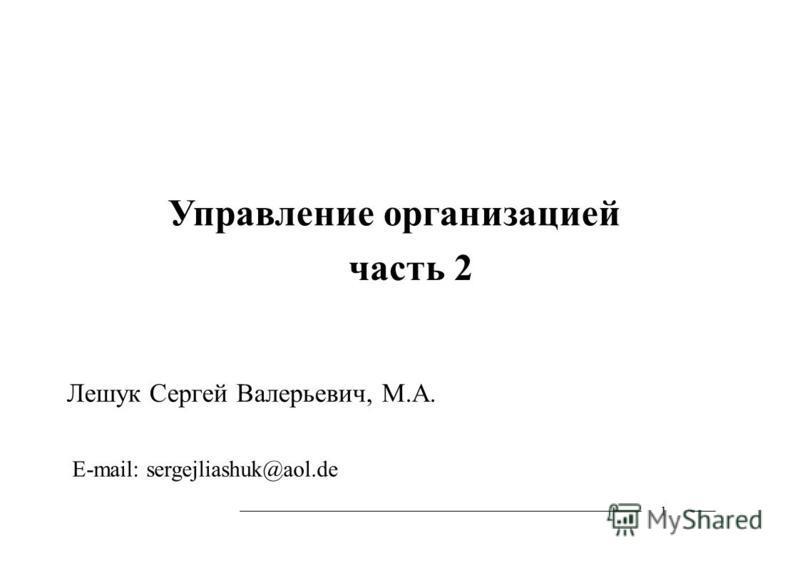 1 Управление организацией часть 2 Лешук Сергей Валерьевич, М.А. E-mail: sergejliashuk@aol.de