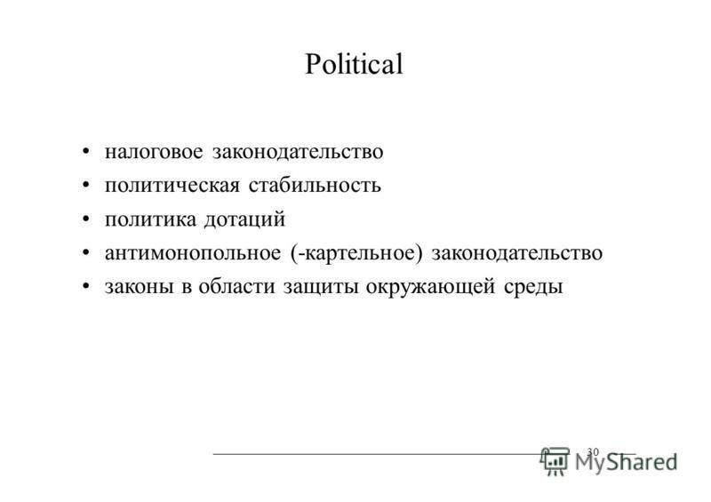Political налоговое законодательство политическая стабильность политика дотаций антимонопольное (-картельное) законодательство законы в области защиты окружающей среды 30