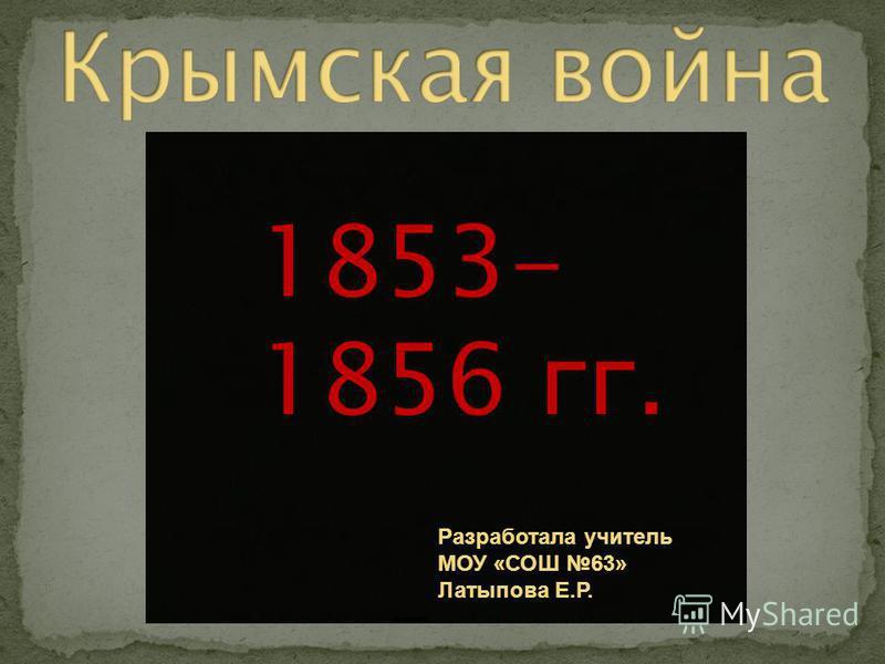 1853- 1856 гг. Разработала учитель МОУ «СОШ 63» Латыпова Е.Р.