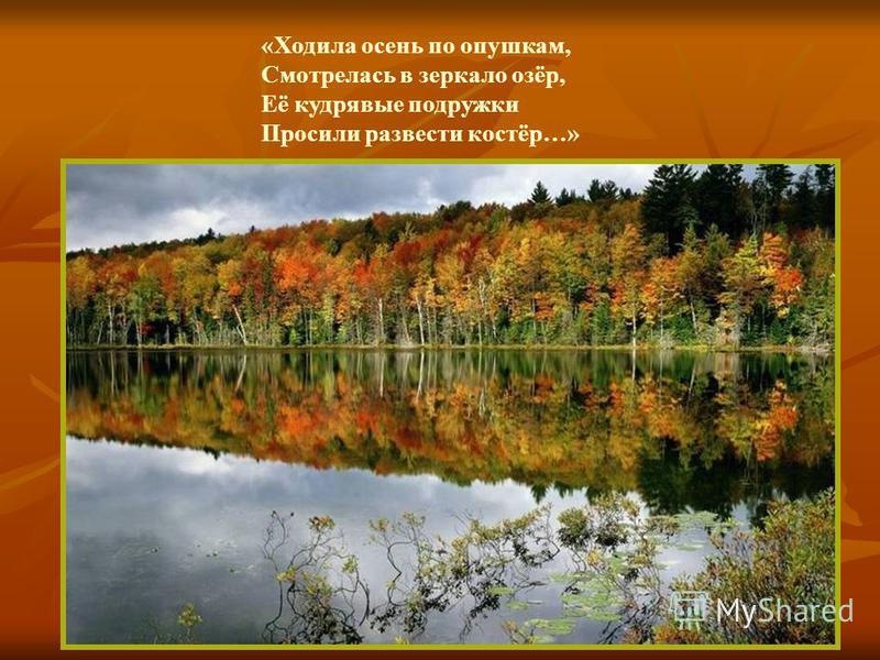 «Ходила осень по опушкам, Смотрелась в зеркало озёр, Её кудрявые подружки Просили развести костёр…»