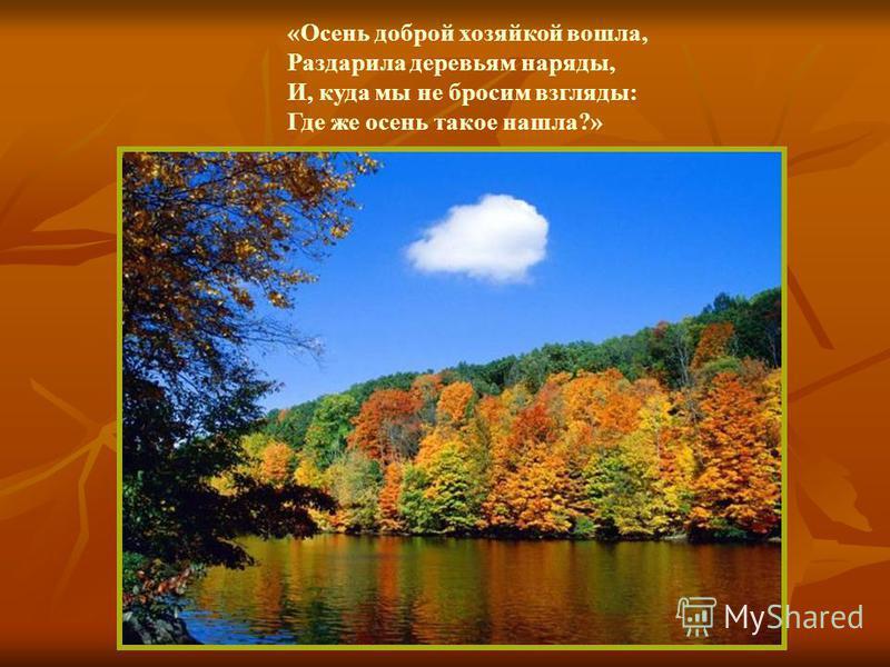 «Осень доброй хозяйкой вошла, Раздарила деревьям наряды, И, куда мы не бросим взгляды: Где же осень такое нашла?»