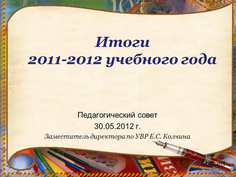 Итоги 2011-2012 учебного года Педагогический совет 30.05.2012 г. Заместитель директора по УВР Е.С. Колчина