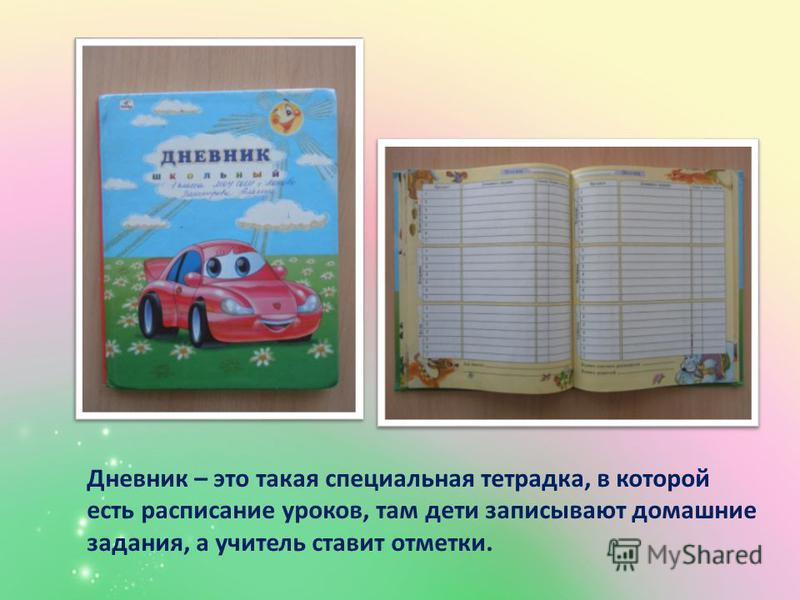 Дневник – это такая специальная тетрадка, в которой есть расписание уроков, там дети записывают домашние задания, а учитель ставит отметки.