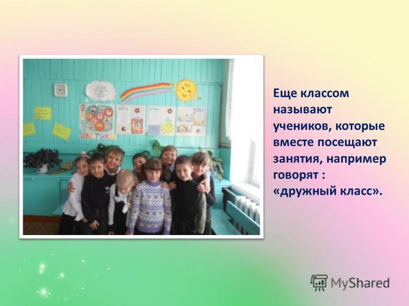 Еще классом называют учеников, которые вместе посещают занятия, например говорят : «дружный класс».
