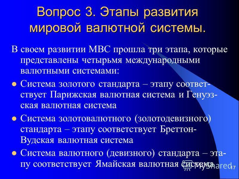 17 Вопрос 3. Этапы развития мировой валютной системы. В своем развитии МВС прошла три этапа, которые представлены четырьмя международными валютными системами: Система золотого стандарта – этапу соответствует Парижская валютная система и Генуэз- ская