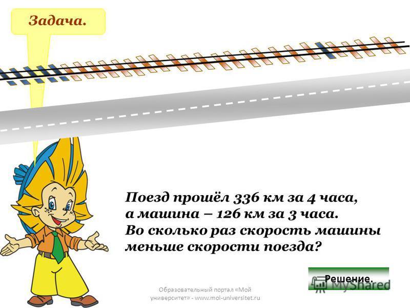 Образовательный портал «Мой университет» - www.moi-universitet.ru Задача. Поезд прошёл 336 км за 4 часа, а машина – 126 км за 3 часа. Во сколько раз скорость машины меньше скорости поезда? Решение.