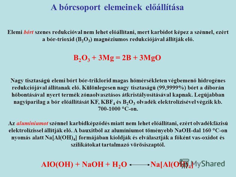 A bórcsoport elemeinek előállítása Elemi bórt szenes redukcióval nem lehet előállítani, mert karbidot képez a szénnel, ezért a bór-trioxid (B 2 O 3 ) magnéziumos redukciójával állítják elő. B 2 O 3 + 3Mg = 2B + 3MgO Nagy tisztaságú elemi bórt bór-tri